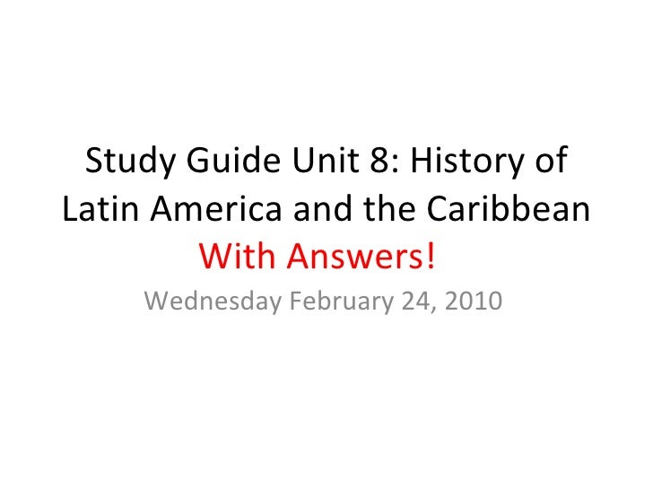 Study Guide Unit 8: History of Latin America and the Caribbean With Answers!  Wednesday February 24, 2010