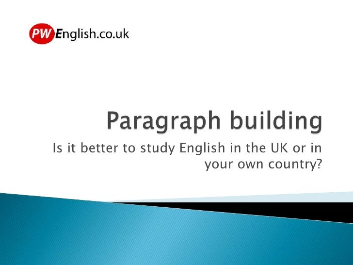 Paragraph building<br />Is it better to study English in the UK or in your own country?<br />