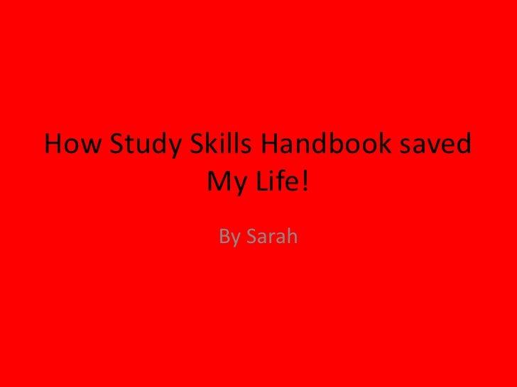 How Study Skills Handbook saved            My Life!             By Sarah