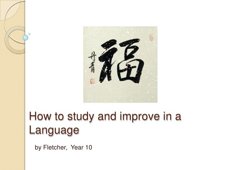 How to study and improve in a Language<br />by Fletcher,  Year 10<br />
