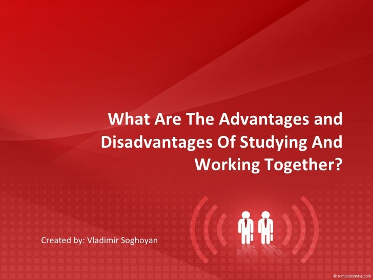 What Are The Advantages and Disadvantages Of Studying And Working Together? Created by: Vladimir Soghoyan