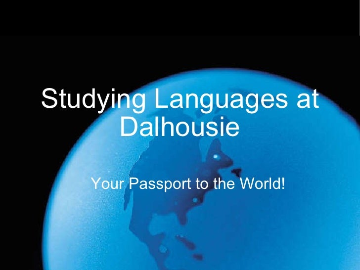 Studying Languages at Dalhousie <ul><ul><li>Your Passport to the World! </li></ul></ul>