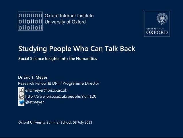 Studying People Who Can Talk Back Social Science Insights into the Humanities Dr Eric T. Meyer Research Fellow & DPhil Pro...