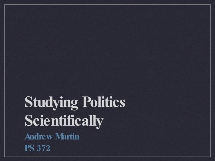 Studying Politics Scientifically <ul><li>Andrew Martin </li></ul><ul><li>PS 372 </li></ul>