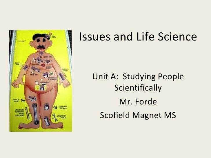 Issues and Life Science Unit A:  Studying People Scientifically Mr. Forde Scofield Magnet MS
