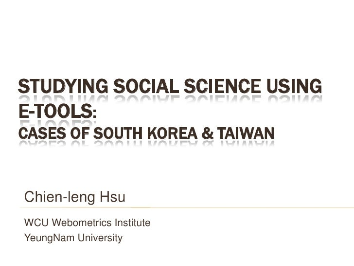 Studying Social Science using e-Tools: Cases of South Korea & Taiwan <br />Chien-leng Hsu<br />WCU Webometrics Institute<b...