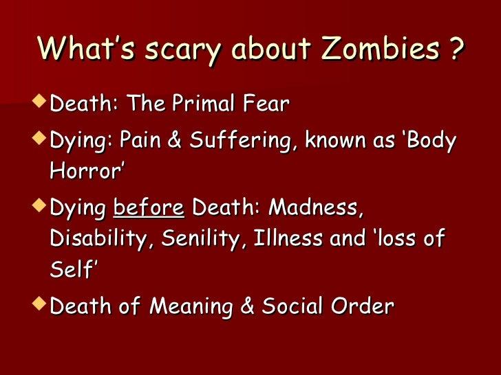 What's scary about Zombies ? <ul><li>Death: The Primal Fear </li></ul><ul><li>Dying: Pain & Suffering, known as 'Body Horr...