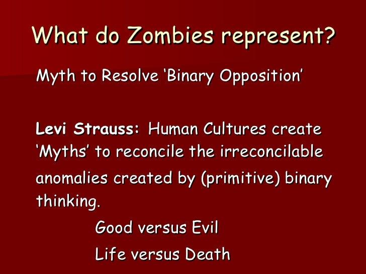 What do Zombies represent? <ul><li>Myth to Resolve 'Binary Opposition' </li></ul><ul><li>Levi Strauss:  Human Cultures cre...