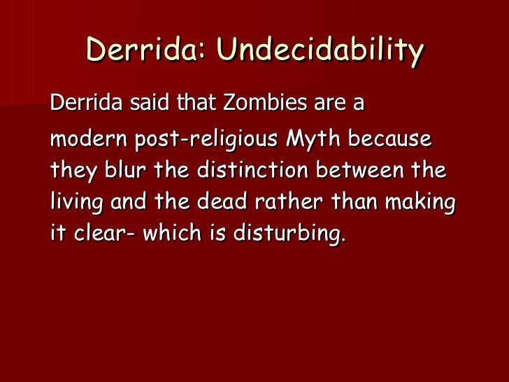 Derrida: Undecidability <ul><li>Derrida said that Zombies are a  </li></ul><ul><li>modern post-religious Myth because they...