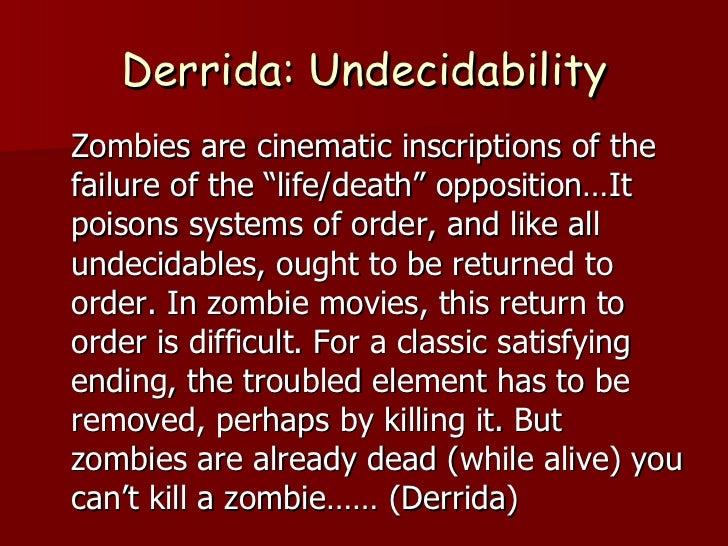 """Derrida: Undecidability <ul><li>Zombies are cinematic inscriptions of the failure of the """"life/death"""" opposition…It poison..."""