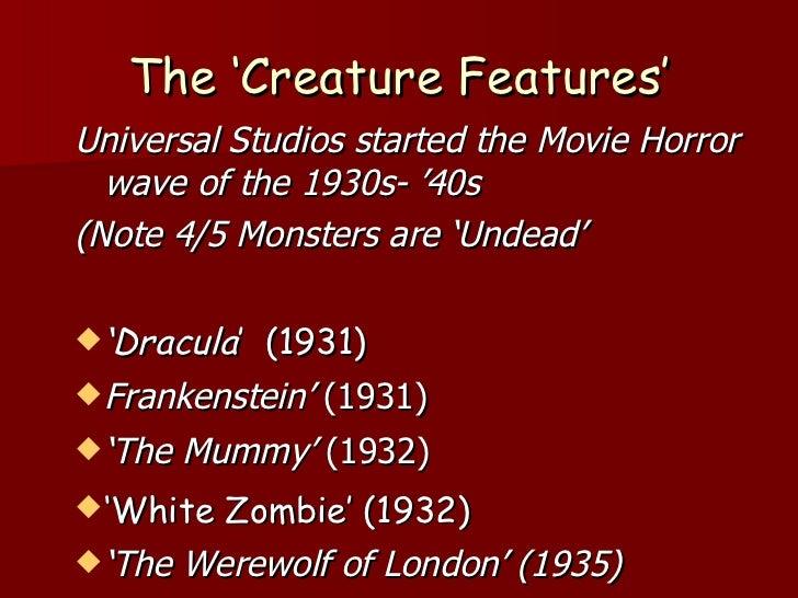 The 'Creature Features' <ul><li>Universal Studios started the Movie Horror wave of the 1930s- '40s </li></ul><ul><li>(Note...