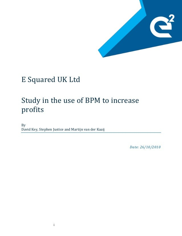 i E Squared UK Ltd Study in the use of BPM to increase profits By David Key, Stephen Justice and Martijn van der Kaaij Dat...