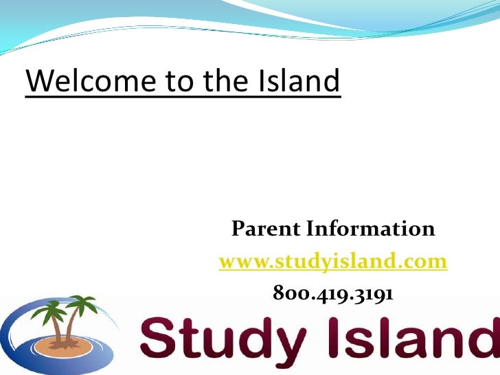 Welcome to the Island             Parent Information            www.studyisland.com                 800.419.3191