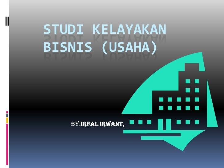 STUDI KELAYAKAN BISNIS (USAHA)<br />By:IrfalIrwant,<br />