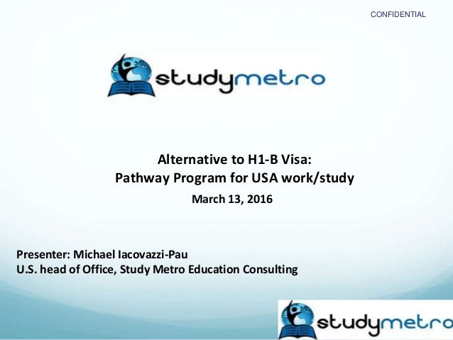 CONFIDENTIAL Alternative to H1-B Visa: Pathway Program for USA work/study March 13, 2016 Presenter: Michael Iacovazzi-Pau ...