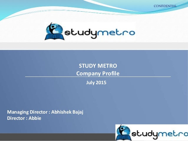 CONFIDENTIAL STUDY METRO Company Profile July 2015 Managing Director : Abhishek Bajaj Director : Abbie