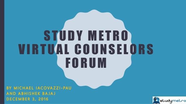 STUDY METRO VIRTUAL COUNSELORS FORUM B Y M I C H A E L I A C O VA Z Z I - PA U A N D A B H I S H E K B A J A J D E C E M B...