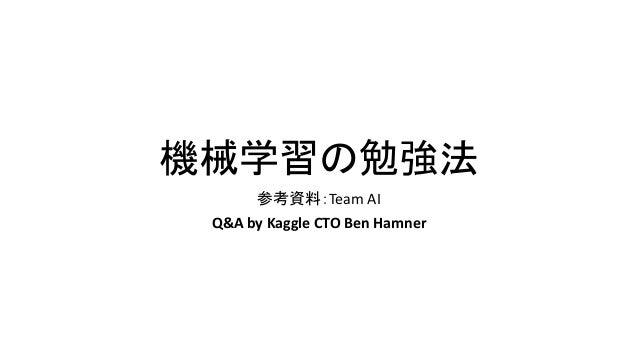 機械学習の勉強法 参考資料:Team AI Q&A by Kaggle CTO Ben Hamner