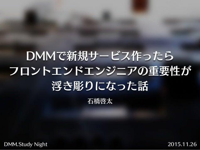 DMMで新規サービス作ったら フロントエンドエンジニアの重要性が 浮き彫りになった話 石橋啓太 2015.11.26DMM.Study Night