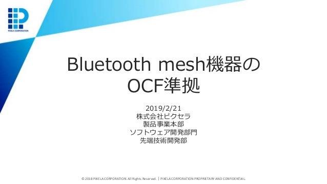 Bluetooth mesh機器の OCF準拠 2019/2/21 株式会社ピクセラ 製品事業本部 ソフトウェア開発部門 先端技術開発部 © 2018 PIXELA CORPORATION. All Rights Reserved.|PIXEL...