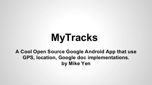 MyTracks A Cool Open Source Google Android App that use GPS, location, Google doc implementations. by Mike Yen