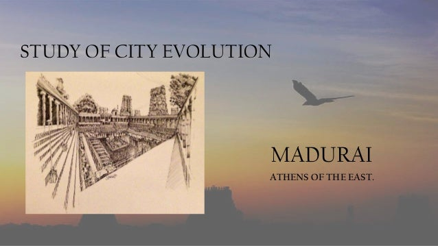 STUDY OF CITY EVOLUTION  MADURAI ATHENS OF THE EAST.