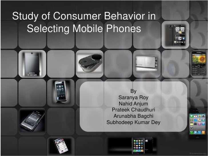 Study of Consumer Behavior in   Selecting Mobile Phones                            By                       Saranya Roy   ...