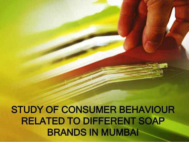 STUDY OF CONSUMER BEHAVIOUR RELATED TO DIFFERENT SOAP BRANDS IN MUMBAI