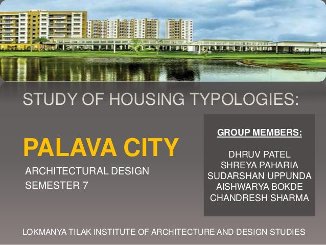 STUDY OF HOUSING TYPOLOGIES: PALAVA CITY ARCHITECTURAL DESIGN SEMESTER 7 LOKMANYA TILAK INSTITUTE OF ARCHITECTURE AND DESI...