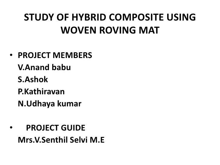 STUDY OF HYBRID COMPOSITE USING            WOVEN ROVING MAT• PROJECT MEMBERS  V.Anand babu  S.Ashok  P.Kathiravan  N.Udhay...