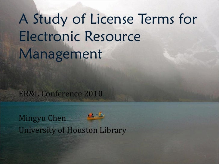A Study of License Terms for Electronic Resource Management ER&L Conference 2010 Mingyu Chen University of Houston Library
