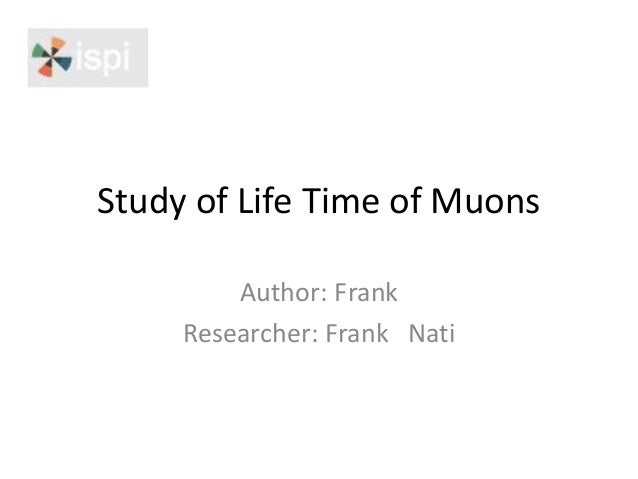 Study of Life Time of Muons Author: Frank Researcher: Frank Nati