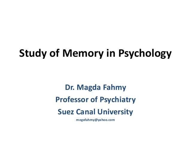 Study of Memory in PsychologyDr. Magda FahmyProfessor of PsychiatrySuez Canal Universitymegofahmy@yahoo.com