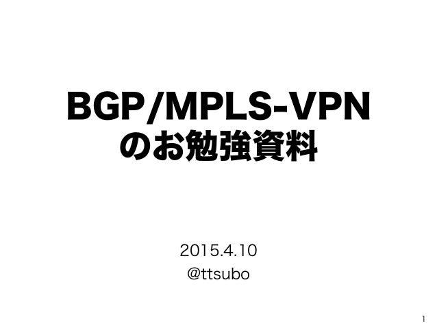 BGP/MPLS-VPN のお勉強資料 1 2015.4.10 @ttsubo