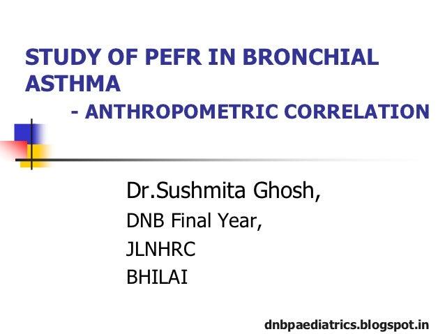 STUDY OF PEFR IN BRONCHIALASTHMA   - ANTHROPOMETRIC CORRELATION       Dr.Sushmita Ghosh,       DNB Final Year,       JLNHR...