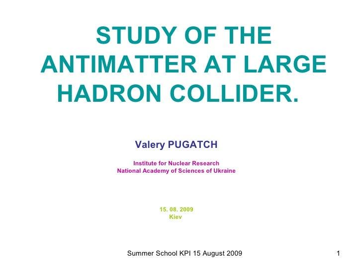 STUDY OF THE ANTIMATTER AT LARGE HADRON COLLIDER.   <ul><li>Valery PUGATCH </li></ul><ul><li>Institute for Nuclear Researc...