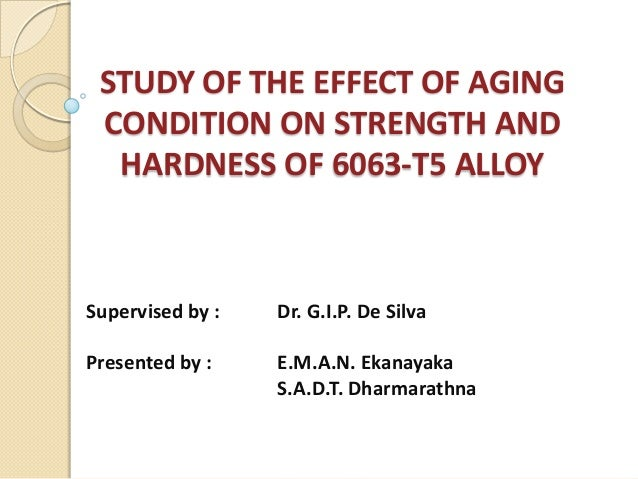 STUDY OF THE EFFECT OF AGING CONDITION ON STRENGTH AND  HARDNESS OF 6063-T5 ALLOYSupervised by :   Dr. G.I.P. De SilvaPres...