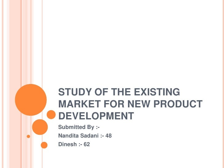 STUDY OF THE EXISTING MARKET FOR NEW PRODUCT DEVELOPMENT<br />Submitted By :-<br />NanditaSadani :- 48<br />Dinesh :- 62<b...