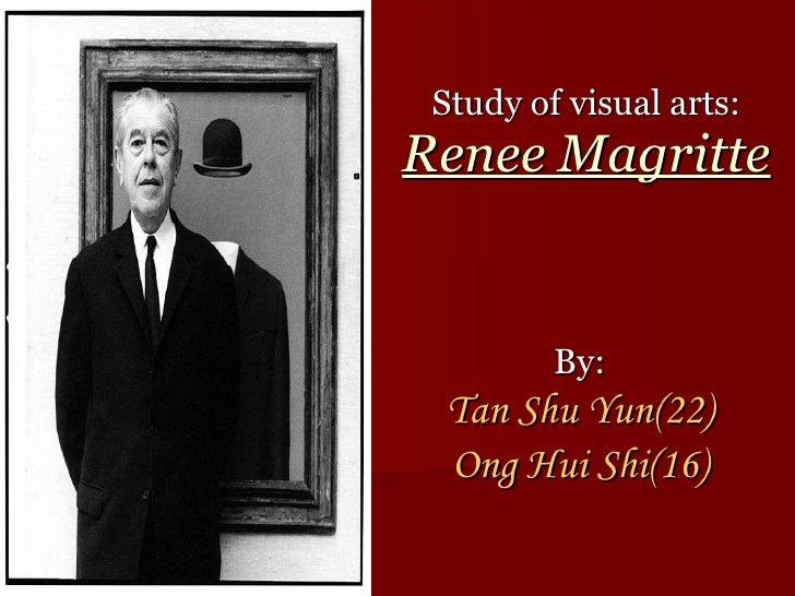 Study of visual arts: Renee Magritte By: Tan Shu Yun(22) Ong Hui Shi(16)