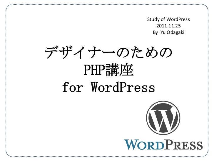 Study of WordPress               2011.11.25             By Yu Odagakiデザイナーのための    PHP講座 for WordPress