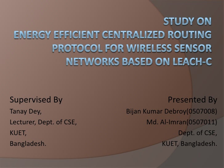 Study OnEnergy Efficient Centralized Routing Protocol For Wireless Sensor  Networks Based on LEACH-C<br />Supervised By<br...