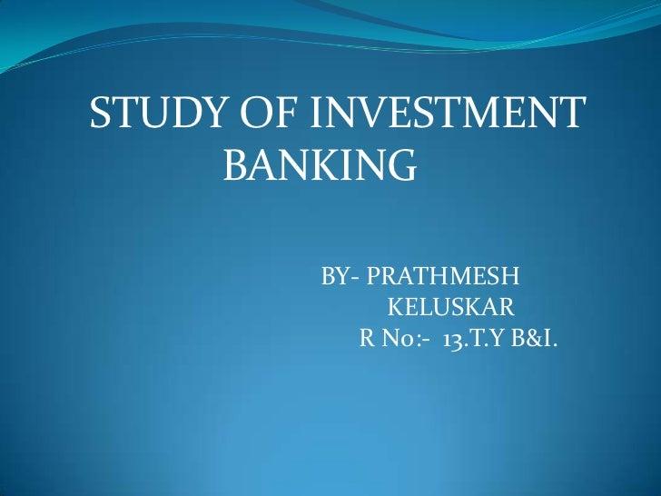 STUDY OF INVESTMENT BANKING<br />BY- PRATHMESH <br />KELUSKAR<br />      R No:-  13.T.Y B&I.<br />