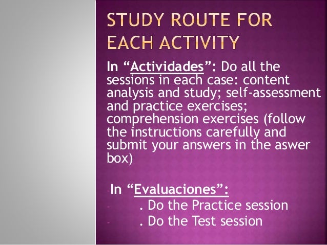 "In ""Actividades"": Do all the sessions in each case: content analysis and study; self-assessment and practice exercises; co..."