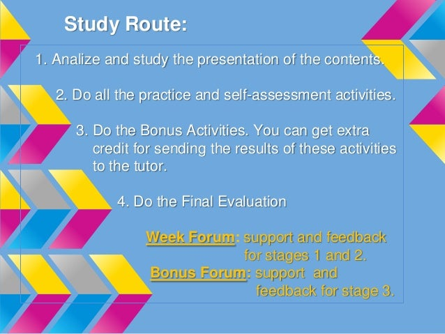 Study Route: 1. Analize and study the presentation of the contents. 2. Do all the practice and self-assessment activities....