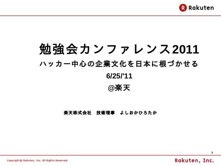 勉強会カンファレンス2011ハッカー中心の企業文化を日本に根づかせる            6/25/11            @楽天   楽天株式会社 技術理事 よしおかひろたか                          1