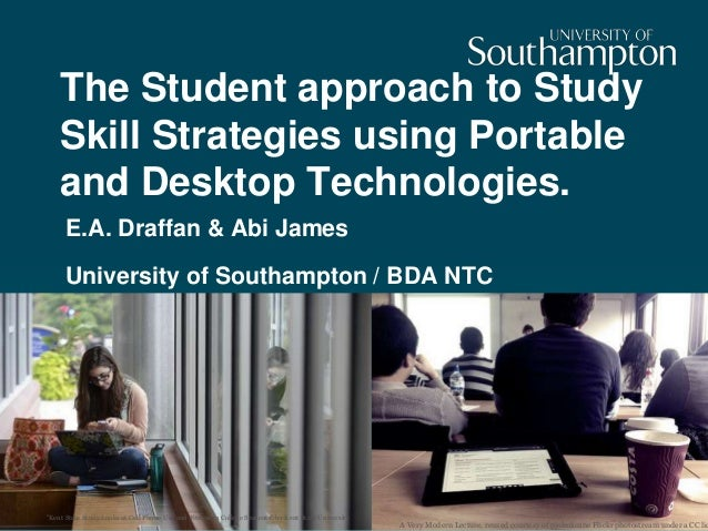 The Student approach to Study Skill Strategies using Portable and Desktop Technologies. E.A. Draffan & Abi James Universit...