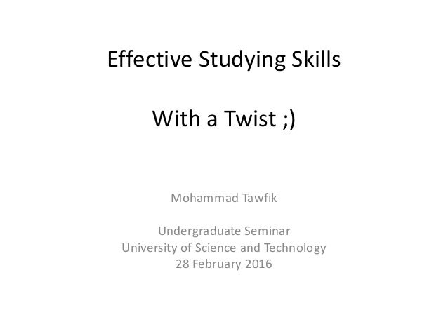 Effective Studying Skills With a Twist ;) Mohammad Tawfik Undergraduate Seminar University of Science and Technology 28 Fe...