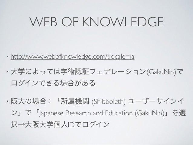WEB OF KNOWLEDGE • http://www.webofknowledge.com/?locale=ja  • 大学によっては学術認証フェデレーション(GakuNin)で ログインできる場合がある  • 阪大の場合:「所属機関...