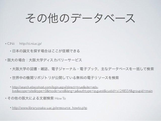 その他のデータベース • CiNii   http://ci.nii.ac.jp/  • 日本の論文を探す場合はここが信頼できる  • 阪大の場合:大阪大学ディスカバリーサービス  • 大阪大学の図書・雑誌、電子ジャーナル・電子ブック、...
