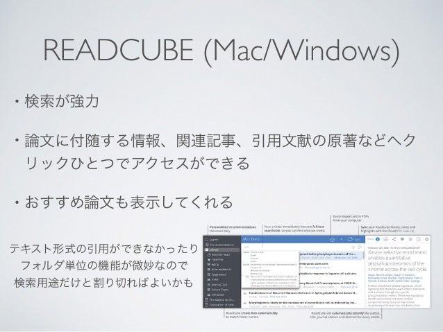 READCUBE (Mac/Windows) • 検索が強力  • 論文に付随する情報、関連記事、引用文献の原著などへク リックひとつでアクセスができる  • おすすめ論文も表示してくれる テキスト形式の引用ができなかったり  フォルダ単...